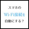 スマホのWi-Fi接続を自動にする 格安になる2つの理由