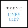 キンドルでLINEがしたい? 使いたいアプリの有無が重要
