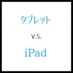 タブレットとiPadとの違いは?安さかブランド力かが決め手
