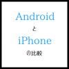 AndorodとiPhoneの比較2015 選択のポイント