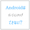 Androidはバージョンアップできない? 古いままな理由