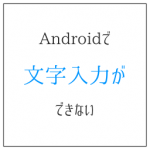 Androidで文字入力ができない? 他方式の無料お試しが吉