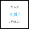 Macで音楽の音質にこだわる CDの取り込み設定が重要