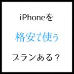 iPhoneの格安プランとは?安く買って安く使う唯一の方法