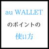 au WALLETのポイントの使い方 全世界で使える魅力