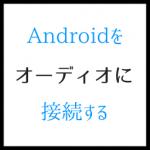 Androidをオーディオに接続する 安価に実現する方法