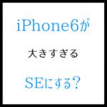 iPhone6が大きすぎる? コンパクトなSEが持つ意義