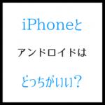 iPhoneとアンドロイドはどっちがいい?操作性重視が吉