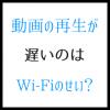 動画が遅いのはWi-Fiのせい?元を高速化するのは最も有効