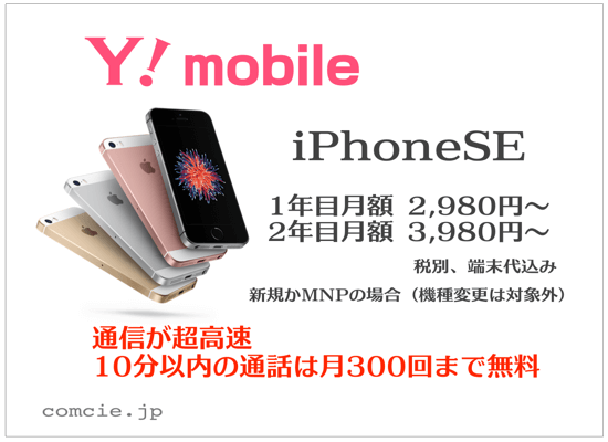 Y!mobile(ワイモバイル):iPhoneSEが1年目月額2,980円、2年目月額3,980円(税別、端末代込み)、新規かMNPの場合(機種変更は対象外)、通信が超高速、10分以内の通話は月300回まで無料