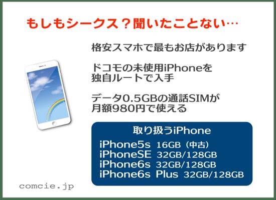 もしもシークス?聞いたことない…・格安スマホで最もお店があります・ドコモの未使用iPhoneを独自ルートで入手・データ0.5GBの通話SIMが月額980円で使える・取り扱うiPhoneは、iPhone5s、iPhoneSE、iPhone6s、iPhone6s Plus