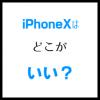 iPhoneXはどこがいい? 大画面&コンパクトが最大の魅力