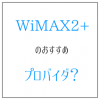 WiMAX2のおすすめプロバイダは? 総額での比較が大事