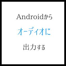 Androidからオーディオ出力する 無線では事前確認が重要