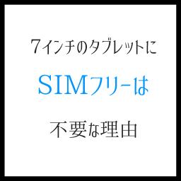 7インチのタブレットに、SIMフリーモデルが不要な理由