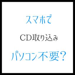 スマホでCD取り込み パソコンがなくても直接曲を入れる方法