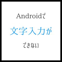 Androidで文字入力できない 他の方式を無料で試すのが吉