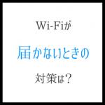 Wi-Fiが届かないときの対策なら、ぜひ試してみたい4つ