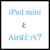 iPad miniとAirはどっち?大きい画面を選ぶ理由