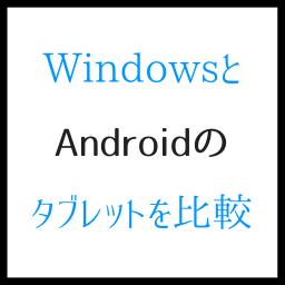 WindowsとAndroidのタブレット、比較すべきツボ