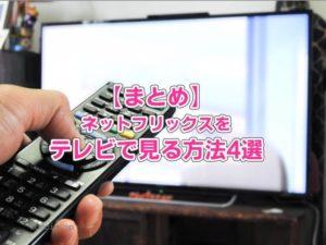 【まとめ】ネットフリックスをテレビで見る方法4選
