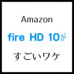 fire hd 10のレビュー、高精細画面で映画が最高!